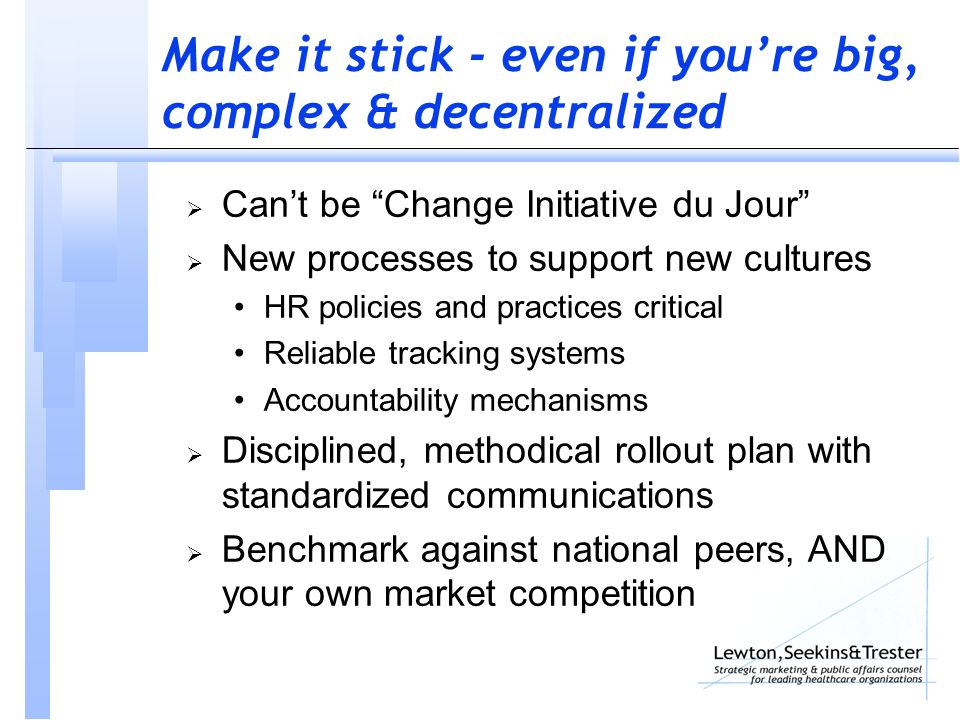 Make it stick - even if you're big, complex & decentralized  Can't be Change Initiative du Jour  New processes to support new cultures HR policies and practices critical Reliable tracking systems Accountability mechanisms  Disciplined, methodical rollout plan with standardized communications  Benchmark against national peers, AND your own market competition