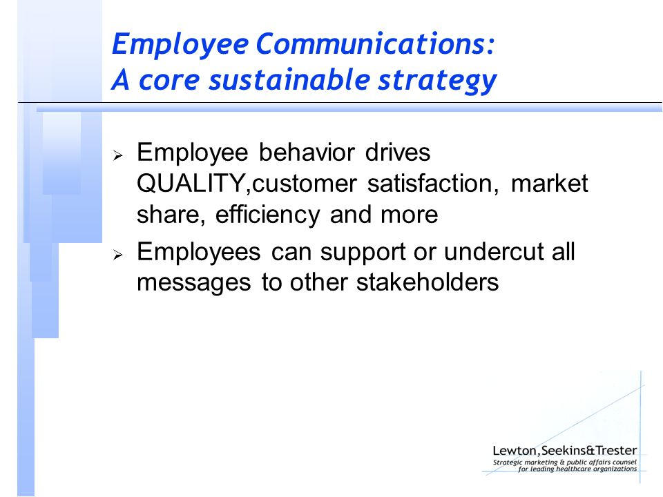 Employee Communications: A core sustainable strategy  Employee behavior drives QUALITY,customer satisfaction, market share, efficiency and more  Employees can support or undercut all messages to other stakeholders