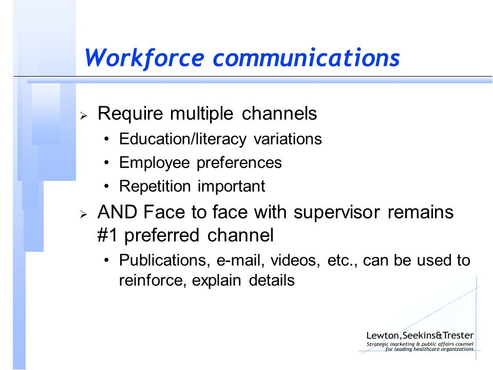 Workforce communications  Require multiple channels Education/literacy variations Employee preferences Repetition important  AND Face to face with supervisor remains #1 preferred channel Publications, e-mail, videos, etc., can be used to reinforce, explain details