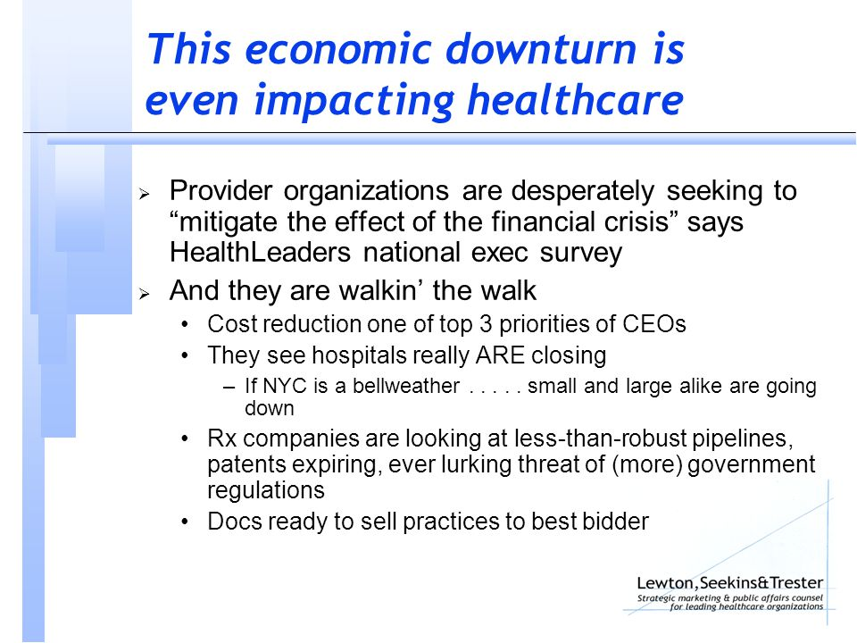 This economic downturn is even impacting healthcare  Provider organizations are desperately seeking to mitigate the effect of the financial crisis says HealthLeaders national exec survey  And they are walkin' the walk Cost reduction one of top 3 priorities of CEOs They see hospitals really ARE closing –If NYC is a bellweather.....