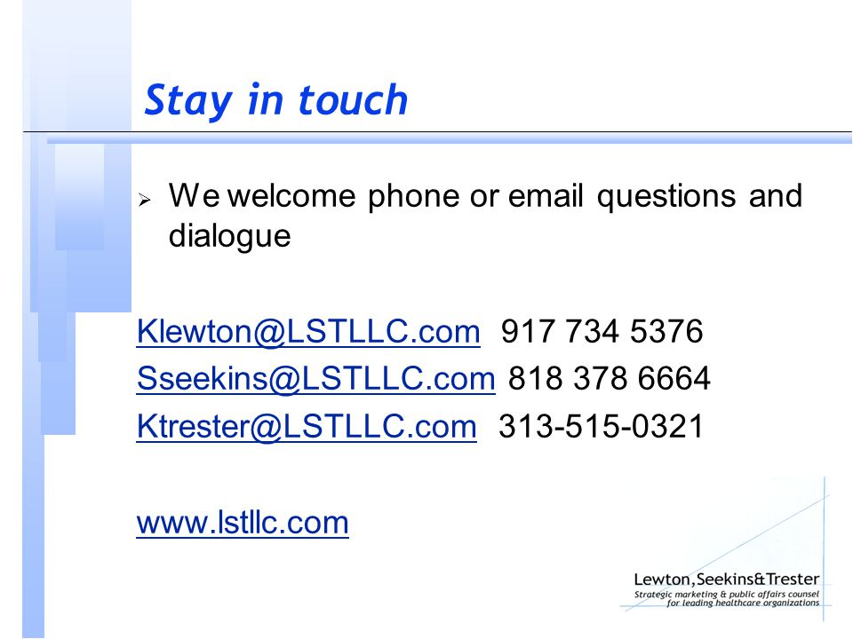 Stay in touch  We welcome phone or email questions and dialogue Klewton@LSTLLC.comKlewton@LSTLLC.com 917 734 5376 Sseekins@LSTLLC.comSseekins@LSTLLC.com 818 378 6664 Ktrester@LSTLLC.comKtrester@LSTLLC.com 313-515-0321 www.lstllc.com