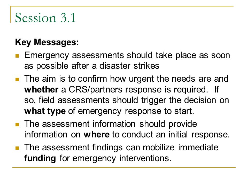 Session 3.1 Key Messages: Emergency assessments should take place as soon as possible after a disaster strikes The aim is to confirm how urgent the needs are and whether a CRS/partners response is required.