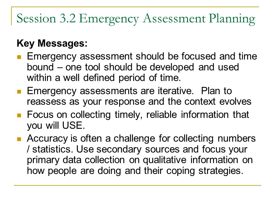 Session 3.2 Emergency Assessment Planning Key Messages: Emergency assessment should be focused and time bound – one tool should be developed and used within a well defined period of time.