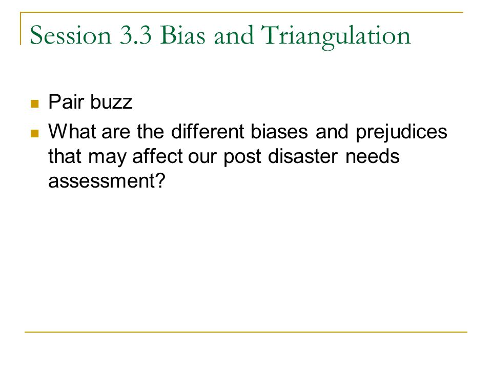 Session 3.3 Bias and Triangulation Pair buzz What are the different biases and prejudices that may affect our post disaster needs assessment