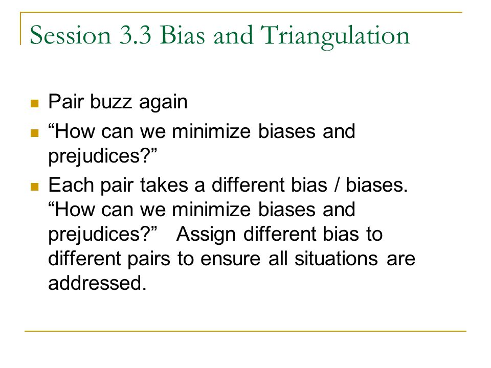 Session 3.3 Bias and Triangulation Pair buzz again How can we minimize biases and prejudices Each pair takes a different bias / biases.