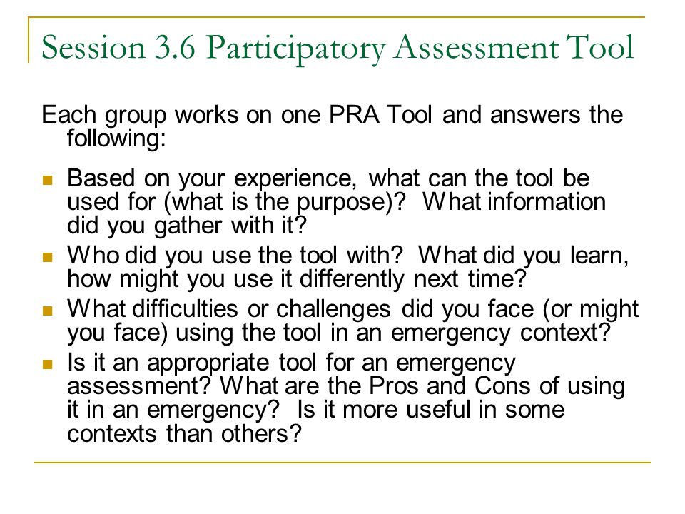Session 3.6 Participatory Assessment Tool Each group works on one PRA Tool and answers the following: Based on your experience, what can the tool be used for (what is the purpose).
