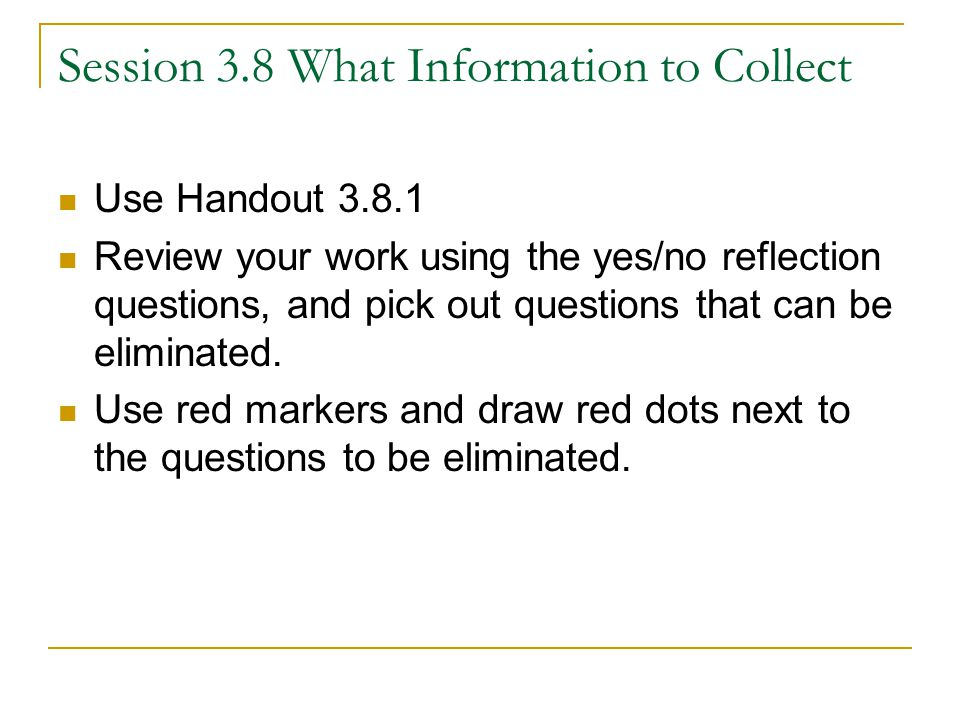 Session 3.8 What Information to Collect Use Handout 3.8.1 Review your work using the yes/no reflection questions, and pick out questions that can be eliminated.