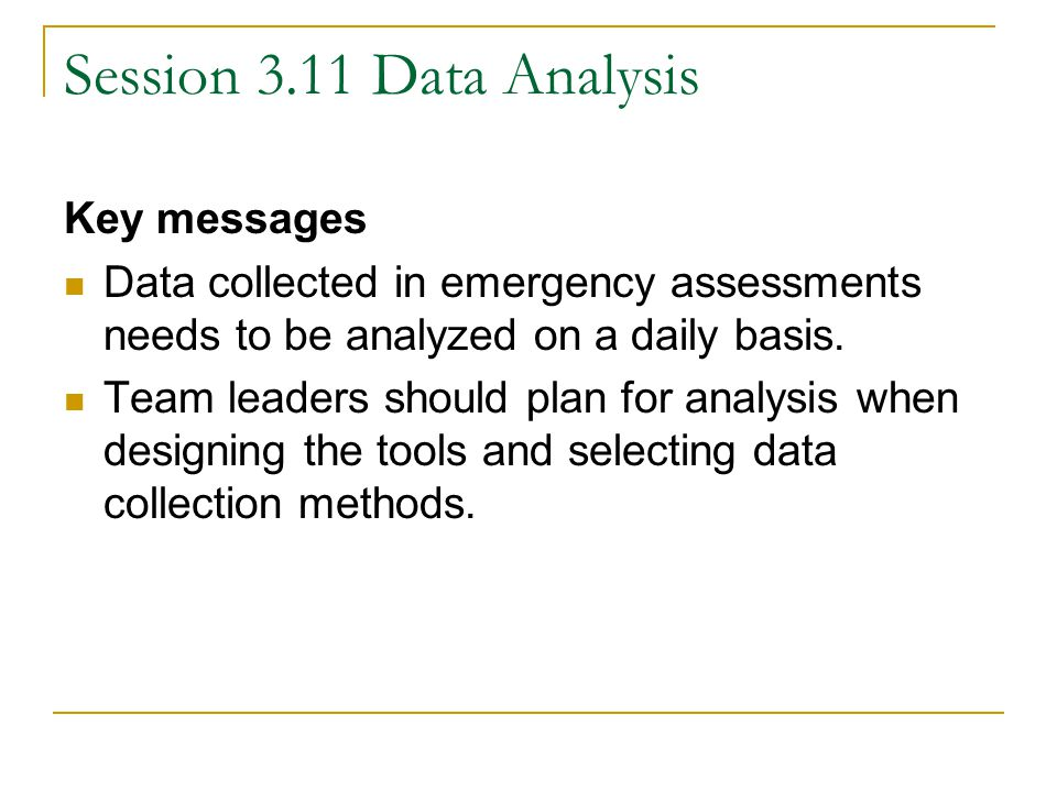 Session 3.11 Data Analysis Key messages Data collected in emergency assessments needs to be analyzed on a daily basis.