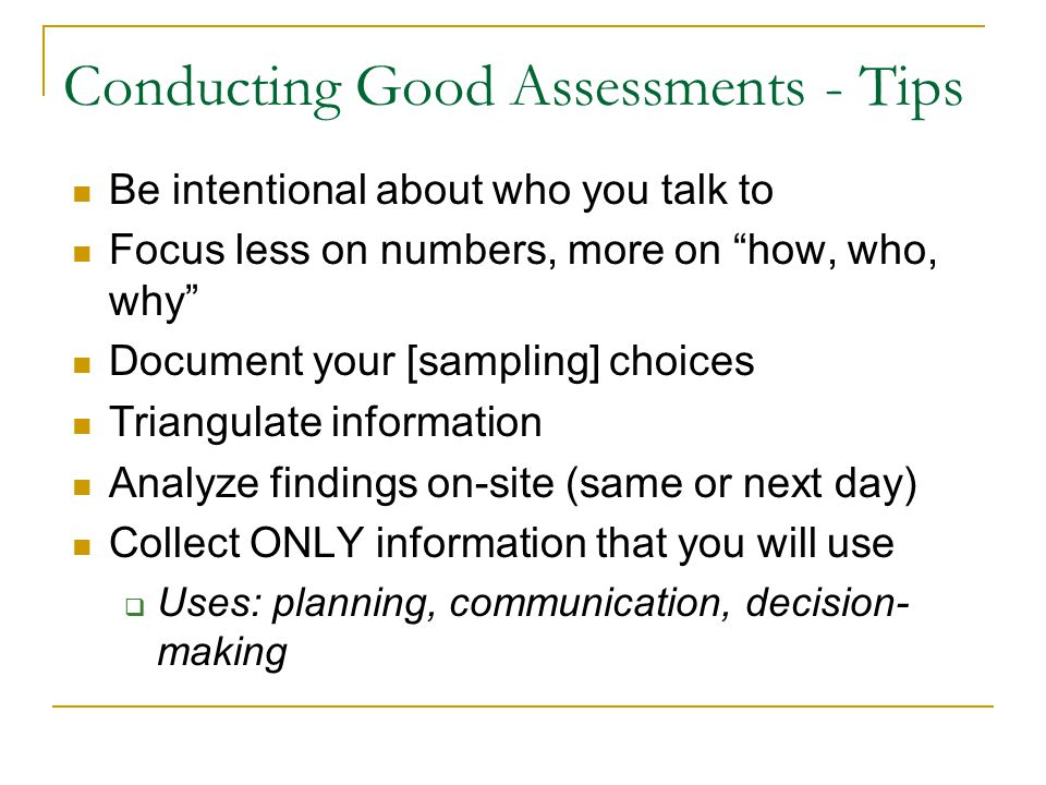 Conducting Good Assessments - Tips Be intentional about who you talk to Focus less on numbers, more on how, who, why Document your [sampling] choices Triangulate information Analyze findings on-site (same or next day) Collect ONLY information that you will use  Uses: planning, communication, decision- making