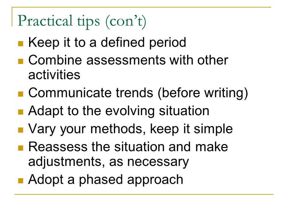 Practical tips (con't) Keep it to a defined period Combine assessments with other activities Communicate trends (before writing) Adapt to the evolving situation Vary your methods, keep it simple Reassess the situation and make adjustments, as necessary Adopt a phased approach