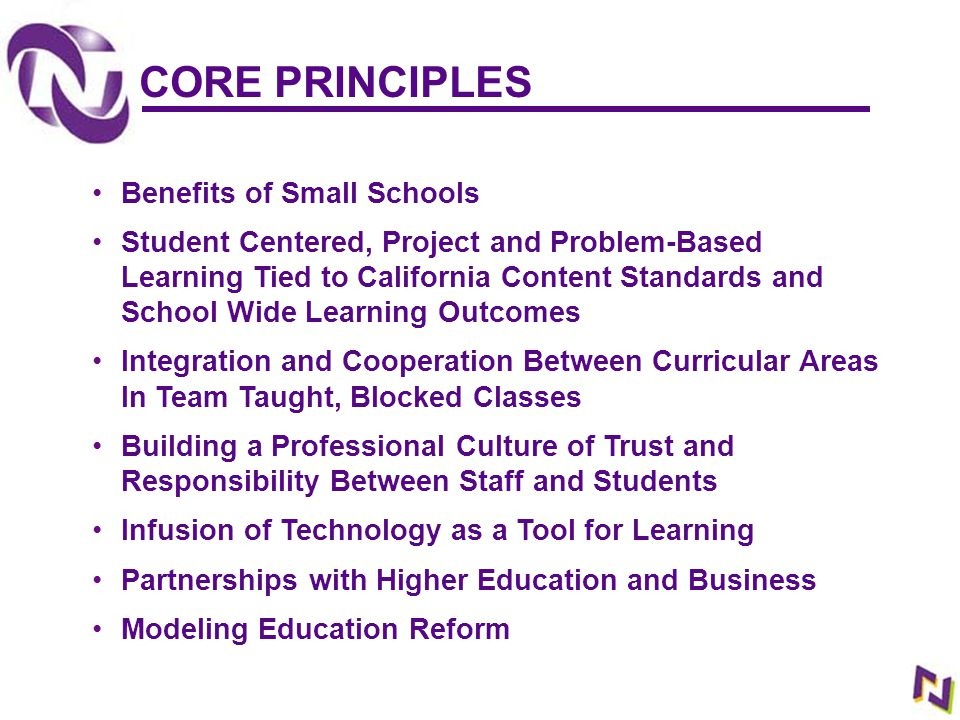 CORE PRINCIPLES Benefits of Small Schools Student Centered, Project and Problem-Based Learning Tied to California Content Standards and School Wide Le