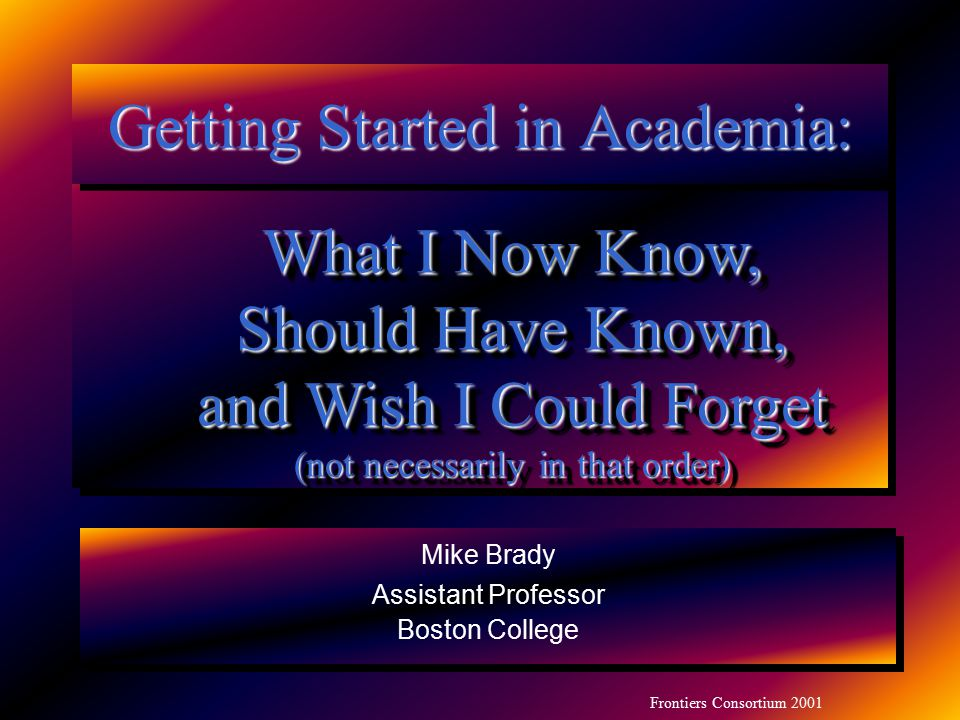 Frontiers Consortium 2001 Mike Brady Assistant Professor Boston College Mike Brady Assistant Professor Boston College Getting Started in Academia: Wha
