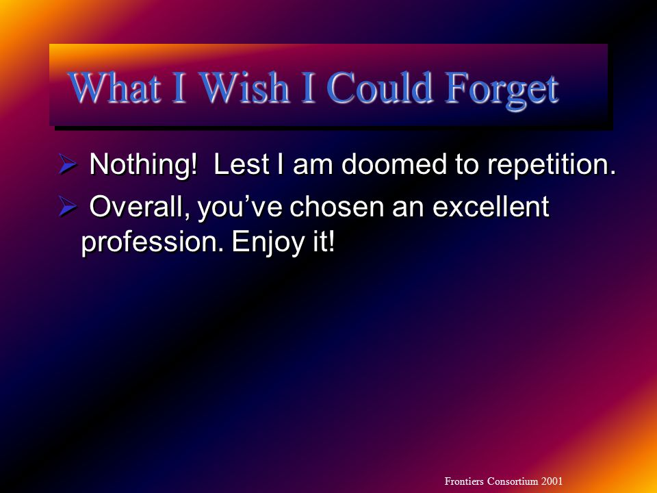 Frontiers Consortium 2001 What I Wish I Could Forget  Nothing! Lest I am doomed to repetition.  Overall, you've chosen an excellent profession. Enjo