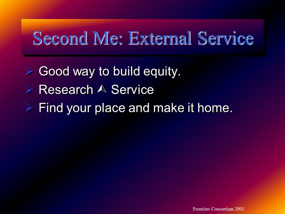 Frontiers Consortium 2001 Second Me: External Service  Good way to build equity.  Research  Service  Find your place and make it home.  Good way