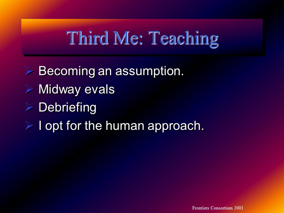 Frontiers Consortium 2001 Third Me: Teaching  Becoming an assumption.  Midway evals  Debriefing  I opt for the human approach.  Becoming an assum