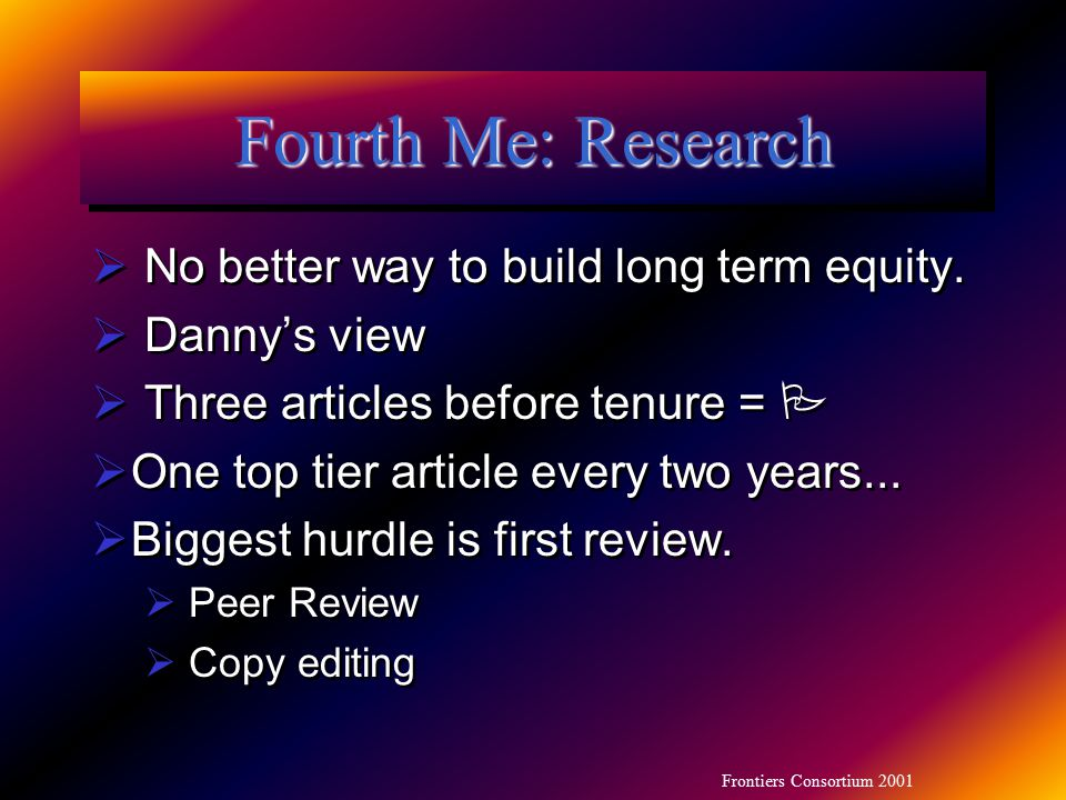 Frontiers Consortium 2001 Fourth Me: Research  No better way to build long term equity.  Danny's view  Three articles before tenure =   One top t