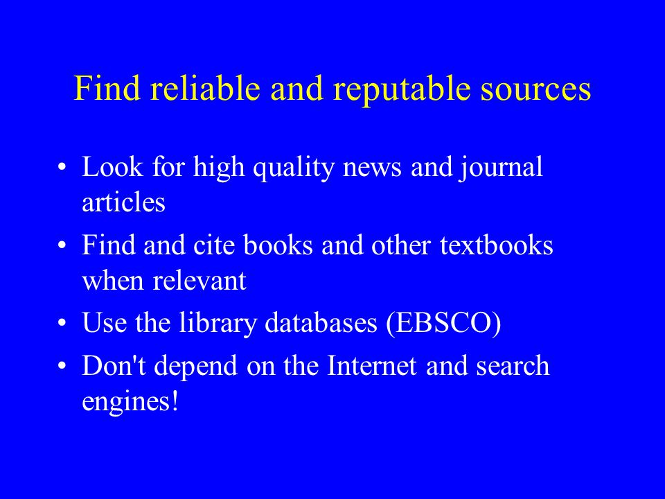 Find reliable and reputable sources Look for high quality news and journal articles Find and cite books and other textbooks when relevant Use the library databases (EBSCO) Don t depend on the Internet and search engines!