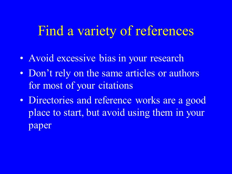 Find a variety of references Avoid excessive bias in your research Don't rely on the same articles or authors for most of your citations Directories and reference works are a good place to start, but avoid using them in your paper