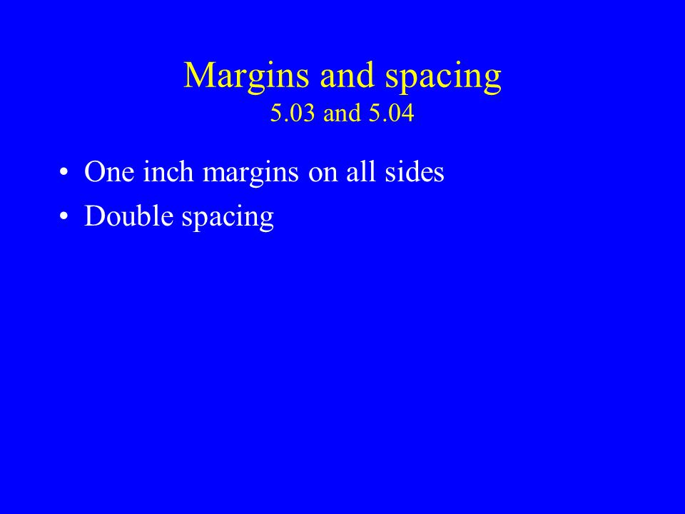 Margins and spacing 5.03 and 5.04 One inch margins on all sides Double spacing