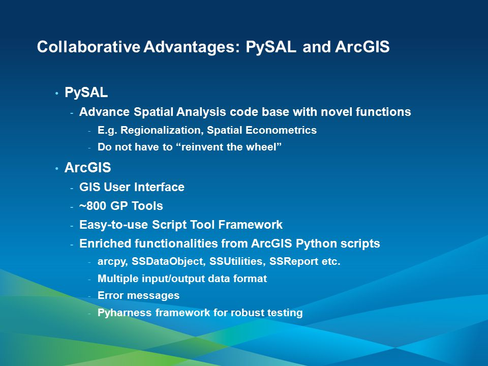 Collaborative Advantages: PySAL and ArcGIS PySAL - Advance Spatial Analysis code base with novel functions - E.g. Regionalization, Spatial Econometric