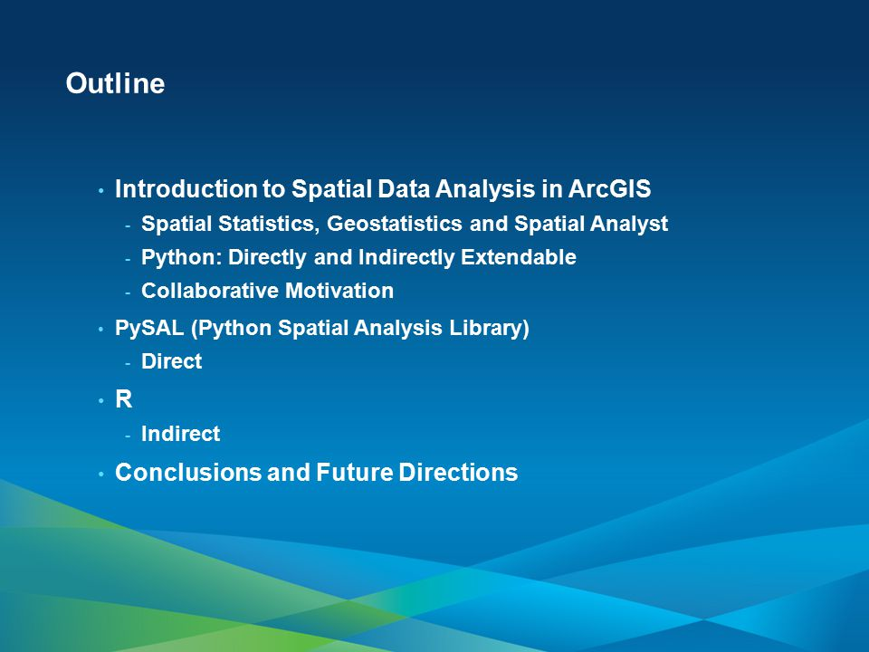 Outline Introduction to Spatial Data Analysis in ArcGIS - Spatial Statistics, Geostatistics and Spatial Analyst - Python: Directly and Indirectly Exte