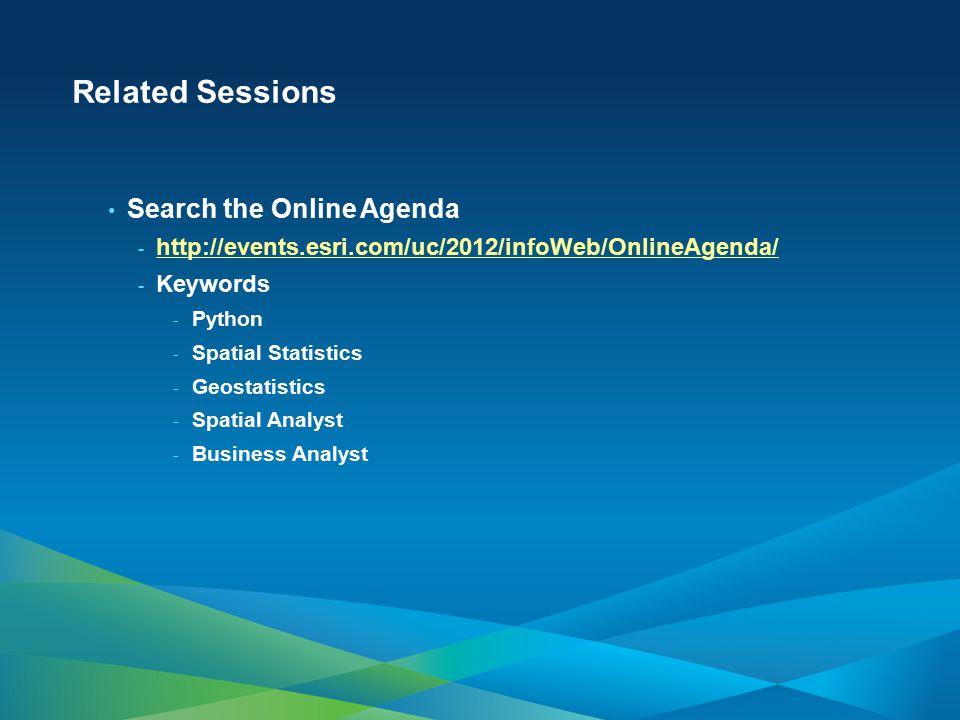 Related Sessions Search the Online Agenda - http://events.esri.com/uc/2012/infoWeb/OnlineAgenda/ http://events.esri.com/uc/2012/infoWeb/OnlineAgenda/