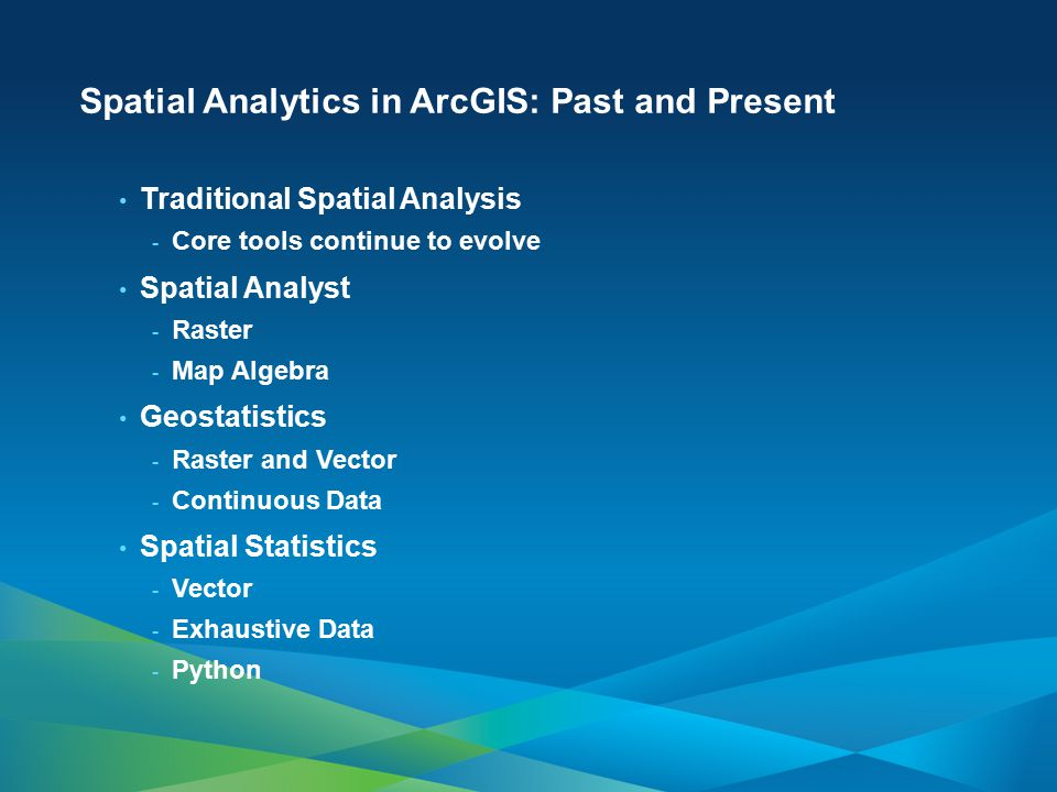 Spatial Analytics in ArcGIS: Past and Present Traditional Spatial Analysis - Core tools continue to evolve Spatial Analyst - Raster - Map Algebra Geos