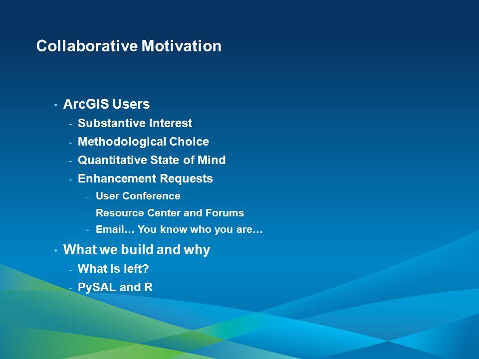 Collaborative Motivation ArcGIS Users - Substantive Interest - Methodological Choice - Quantitative State of Mind - Enhancement Requests - User Confer