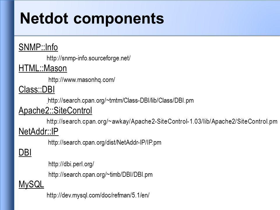Netdot components SNMP::Info http://snmp-info.sourceforge.net/ HTML::Mason http://www.masonhq.com/ Class::DBI http://search.cpan.org/~tmtm/Class-DBI/lib/Class/DBI.pm Apache2::SiteControl http://search.cpan.org/~awkay/Apache2-SiteControl-1.03/lib/Apache2/SiteControl.pm NetAddr::IP http://search.cpan.org/dist/NetAddr-IP/IP.pm DBI http://dbi.perl.org/ http://search.cpan.org/~timb/DBI/DBI.pm MySQL http://dev.mysql.com/doc/refman/5.1/en/
