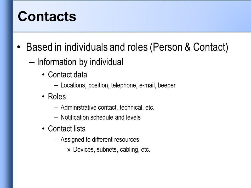 Contacts Based in individuals and roles (Person & Contact) – Information by individual Contact data – Locations, position, telephone, e-mail, beeper Roles – Administrative contact, technical, etc.