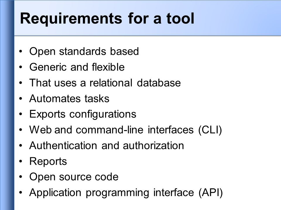 Requirements for a tool Open standards based Generic and flexible That uses a relational database Automates tasks Exports configurations Web and command-line interfaces (CLI) Authentication and authorization Reports Open source code Application programming interface (API)