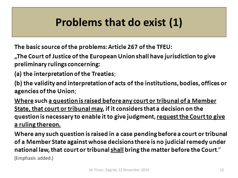 "Problems that do exist (1) The basic source of the problems: Article 267 of the TFEU: ""The Court of Justice of the European Union shall have jurisdiction to give preliminary rulings concerning: (a) the interpretation of the Treaties; (b) the validity and interpretation of acts of the institutions, bodies, offices or agencies of the Union; Where such a question is raised before any court or tribunal of a Member State, that court or tribunal may, if it considers that a decision on the question is necessary to enable it to give judgment, request the Court to give a ruling thereon."
