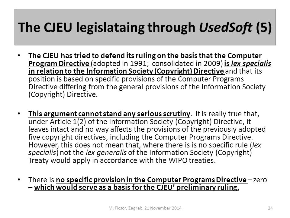 The CJEU legislataing through UsedSoft (5) The CJEU has tried to defend its ruling on the basis that the Computer Program Directive (adopted in 1991; consolidated in 2009) is lex specialis in relation to the Information Society (Copyright) Directive and that its position is based on specific provisions of the Computer Programs Directive differing from the general provisions of the Information Society (Copyright) Directive.