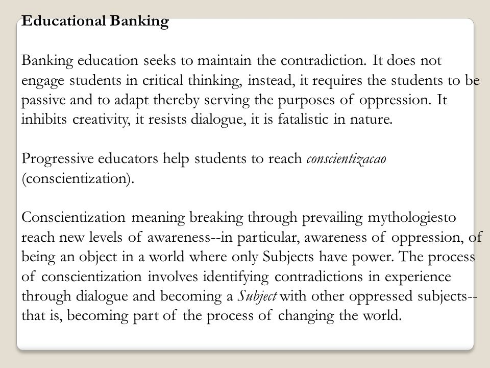 Educational Banking Banking education seeks to maintain the contradiction. It does not engage students in critical thinking, instead, it requires the