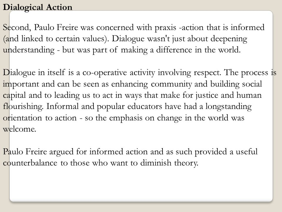 Dialogical Action Second, Paulo Freire was concerned with praxis -action that is informed (and linked to certain values). Dialogue wasn't just about d