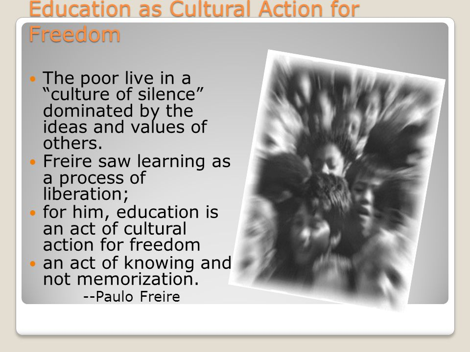 """Education as Cultural Action for Freedom The poor live in a """"culture of silence"""" dominated by the ideas and values of others. Freire saw learning as a"""