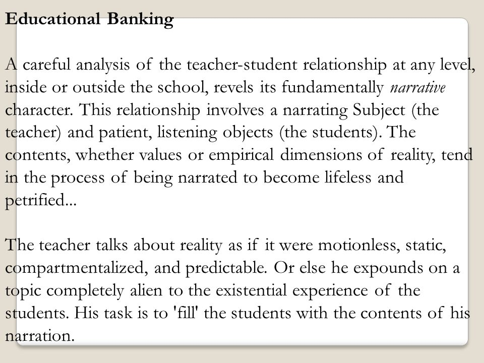 Educational Banking A careful analysis of the teacher-student relationship at any level, inside or outside the school, revels its fundamentally narrat