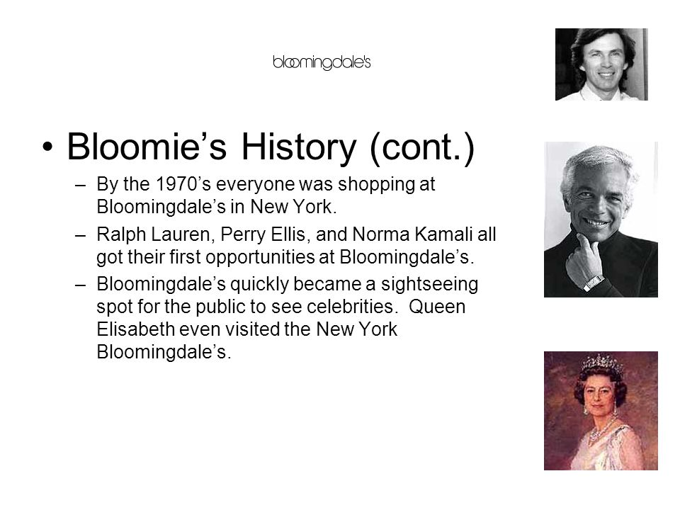 Bloomie's History (cont.) –By the 1970's everyone was shopping at Bloomingdale's in New York. –Ralph Lauren, Perry Ellis, and Norma Kamali all got the