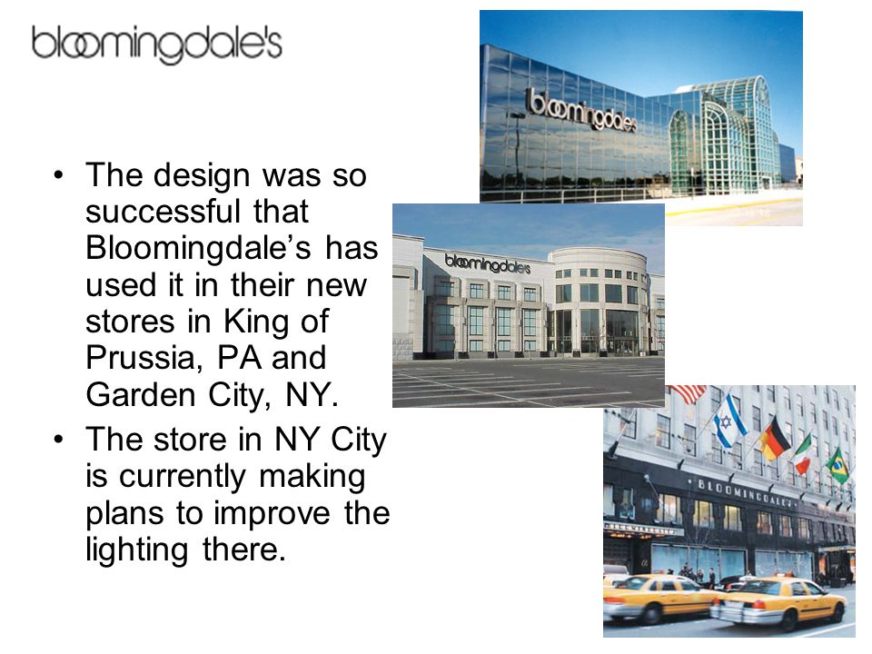 The design was so successful that Bloomingdale's has used it in their new stores in King of Prussia, PA and Garden City, NY.