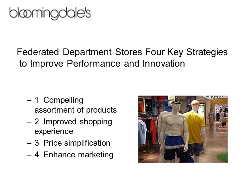 –1 Compelling assortment of products –2 Improved shopping experience –3 Price simplification –4 Enhance marketing Federated Department Stores Four Key Strategies to Improve Performance and Innovation