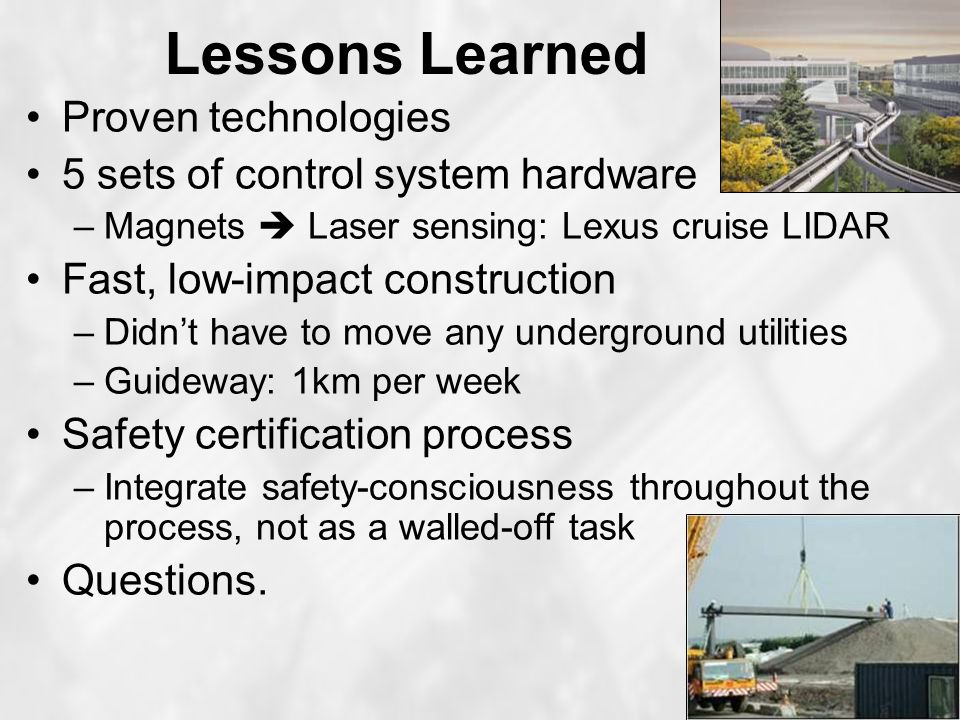 Lessons Learned Proven technologies 5 sets of control system hardware –Magnets  Laser sensing: Lexus cruise LIDAR Fast, low-impact construction –Didn't have to move any underground utilities –Guideway: 1km per week Safety certification process –Integrate safety-consciousness throughout the process, not as a walled-off task Questions.
