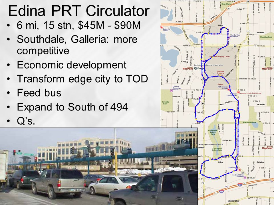Edina PRT Circulator 6 mi, 15 stn, $45M - $90M Southdale, Galleria: more competitive Economic development Transform edge city to TOD Feed bus Expand to South of 494 Q's.
