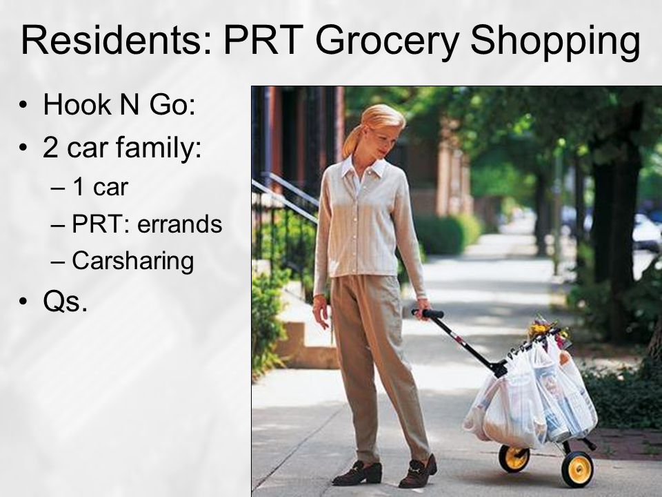 Residents: PRT Grocery Shopping Hook N Go: 2 car family: –1 car –PRT: errands –Carsharing Qs.