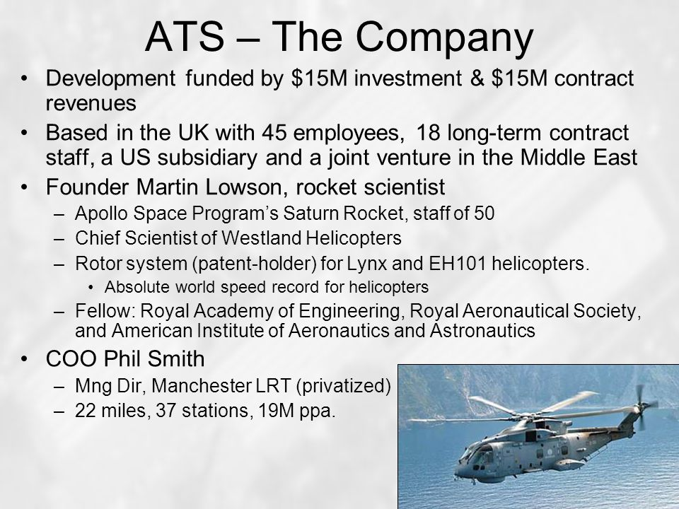 ATS – The Company Development funded by $15M investment & $15M contract revenues Based in the UK with 45 employees, 18 long-term contract staff, a US subsidiary and a joint venture in the Middle East Founder Martin Lowson, rocket scientist –Apollo Space Program's Saturn Rocket, staff of 50 –Chief Scientist of Westland Helicopters –Rotor system (patent-holder) for Lynx and EH101 helicopters.