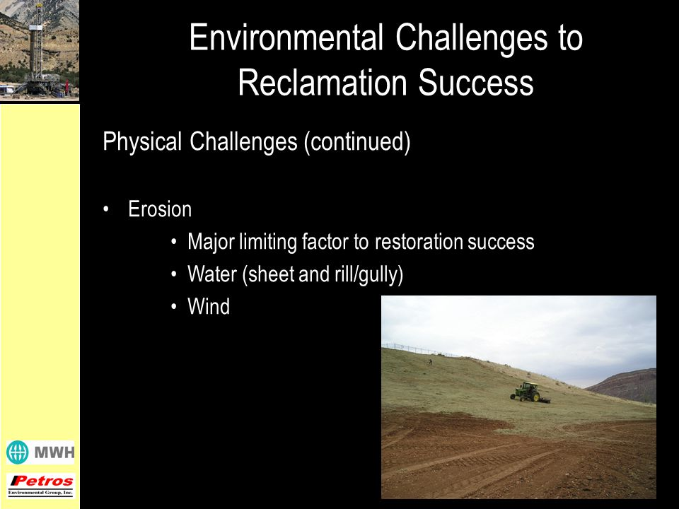 Physical Challenges (continued) Erosion Major limiting factor to restoration success Water (sheet and rill/gully) Wind Environmental Challenges to Reclamation Success