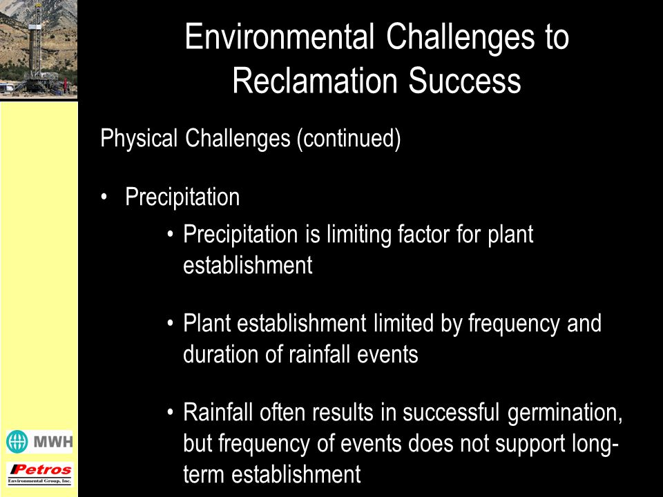 Physical Challenges (continued) Precipitation Precipitation is limiting factor for plant establishment Plant establishment limited by frequency and duration of rainfall events Rainfall often results in successful germination, but frequency of events does not support long- term establishment Environmental Challenges to Reclamation Success