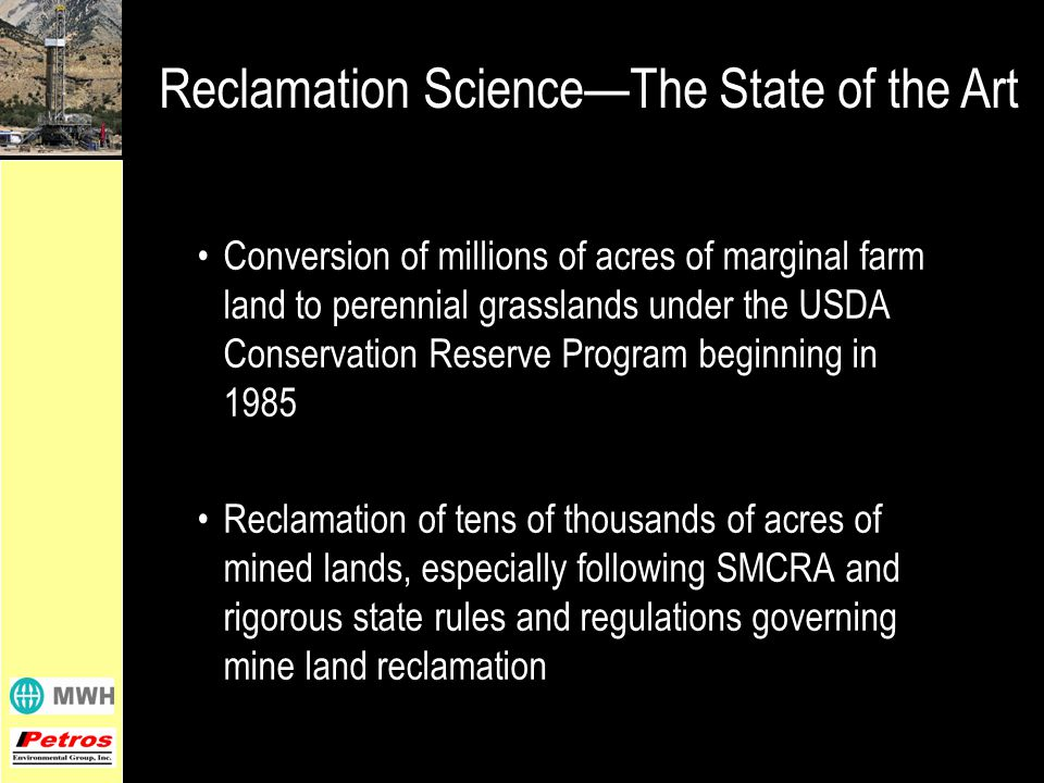 Reclamation Science—The State of the Art Conversion of millions of acres of marginal farm land to perennial grasslands under the USDA Conservation Reserve Program beginning in 1985 Reclamation of tens of thousands of acres of mined lands, especially following SMCRA and rigorous state rules and regulations governing mine land reclamation