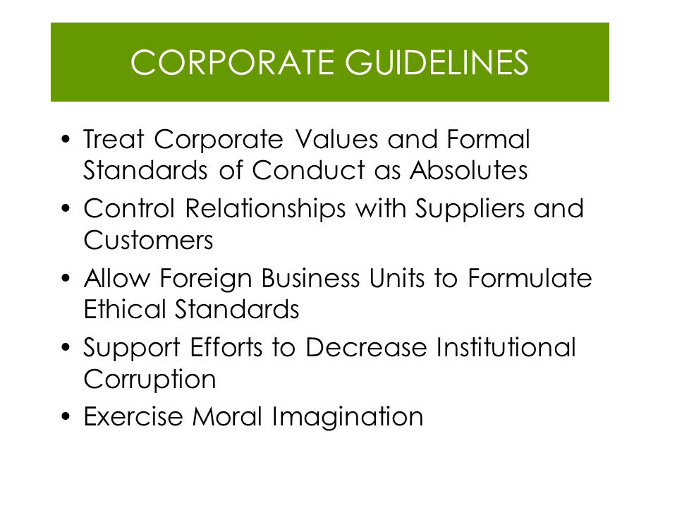 CORPORATE GUIDELINES Treat Corporate Values and Formal Standards of Conduct as Absolutes Control Relationships with Suppliers and Customers Allow Fore