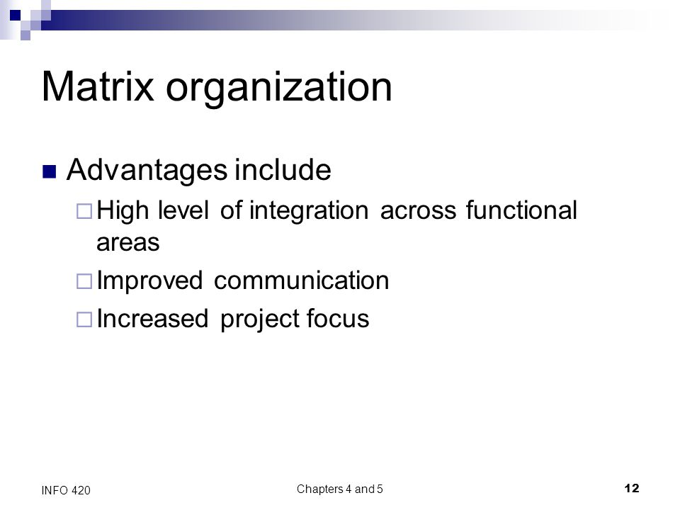 Chapters 4 and 5 12 INFO 420 Matrix organization Advantages include  High level of integration across functional areas  Improved communication  Increased project focus