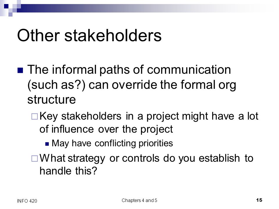 Chapters 4 and 5 15 INFO 420 Other stakeholders The informal paths of communication (such as ) can override the formal org structure  Key stakeholders in a project might have a lot of influence over the project May have conflicting priorities  What strategy or controls do you establish to handle this